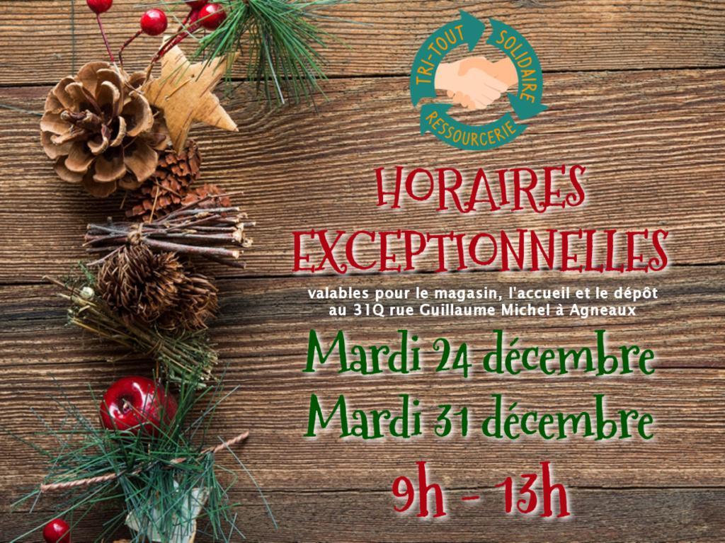 Horaires Exceptionnelles les mardi 24 et mardi 31 décembre 2019. Le magasin, l'accueil et lé dépôt de Tri-Tout Solidaire situé au 31Q rue Guillaume Michel à Agneaux seront ouverts entre 9h et 13h. Les locaux seront fermés l'après-midi.
